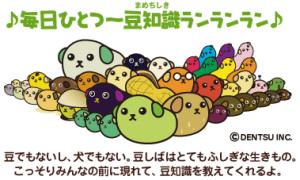 ♪毎日ひとつ~豆知識ランランラン♪豆でもないし、犬でもない。豆しばはとってもふしぎな生きもの。こっそりみんなの前に現れて、豆知識を教えてくれるよ。